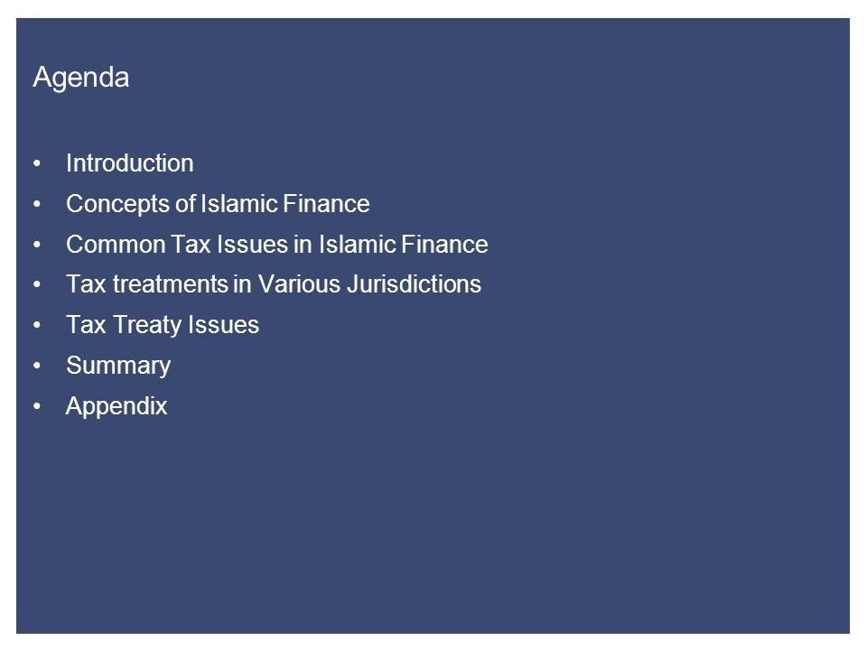 Agenda Introduction Concepts of Islamic Finance Common Tax Issues in Islamic Finance Tax treatments in Various Jurisdictions Tax Treaty Issues Summary Appendix
