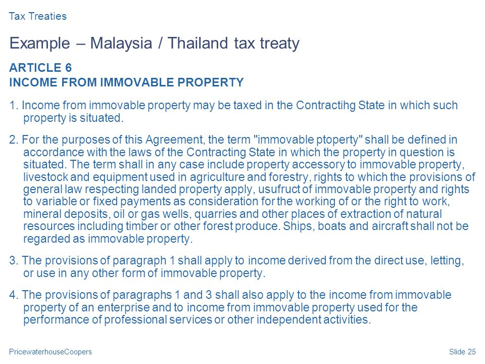 PricewaterhouseCoopersSlide 25 Example – Malaysia / Thailand tax treaty ARTICLE 6 INCOME FROM IMMOVABLE PROPERTY 1. Income from immovable property may