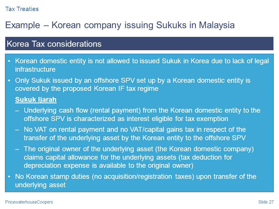 PricewaterhouseCoopersSlide 27 Korean domestic entity is not allowed to issued Sukuk in Korea due to lack of legal infrastructure Only Sukuk issued by an offshore SPV set up by a Korean domestic entity is covered by the proposed Korean IF tax regime Sukuk Ijarah –Underlying cash flow (rental payment) from the Korean domestic entity to the offshore SPV is characterized as interest eligible for tax exemption –No VAT on rental payment and no VAT/capital gains tax in respect of the transfer of the underlying asset by the Korean entity to the offshore SPV –The original owner of the underlying asset (the Korean domestic company) claims capital allowance for the underlying assets (tax deduction for depreciation expense is available to the original owner) No Korean stamp duties (no acquisition/registration taxes) upon transfer of the underlying asset Korea Tax considerations Example – Korean company issuing Sukuks in Malaysia Tax Treaties