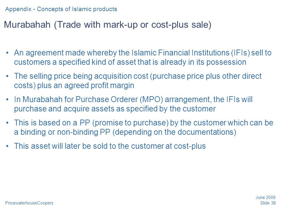 PricewaterhouseCoopers June 2009 Slide 38 Murabahah (Trade with mark-up or cost-plus sale) An agreement made whereby the Islamic Financial Institution