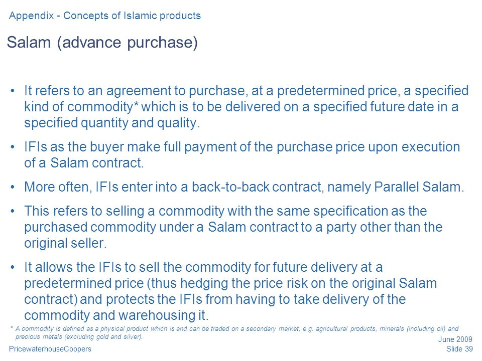 PricewaterhouseCoopers June 2009 Slide 39 Salam (advance purchase) It refers to an agreement to purchase, at a predetermined price, a specified kind of commodity* which is to be delivered on a specified future date in a specified quantity and quality.