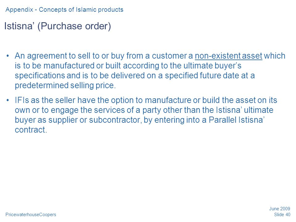 PricewaterhouseCoopers June 2009 Slide 40 Istisna' (Purchase order) An agreement to sell to or buy from a customer a non-existent asset which is to be manufactured or built according to the ultimate buyer's specifications and is to be delivered on a specified future date at a predetermined selling price.
