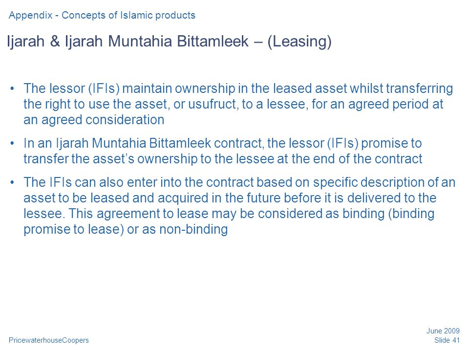 PricewaterhouseCoopers June 2009 Slide 41 Ijarah & Ijarah Muntahia Bittamleek – (Leasing) The lessor (IFIs) maintain ownership in the leased asset whilst transferring the right to use the asset, or usufruct, to a lessee, for an agreed period at an agreed consideration In an Ijarah Muntahia Bittamleek contract, the lessor (IFIs) promise to transfer the asset's ownership to the lessee at the end of the contract The IFIs can also enter into the contract based on specific description of an asset to be leased and acquired in the future before it is delivered to the lessee.