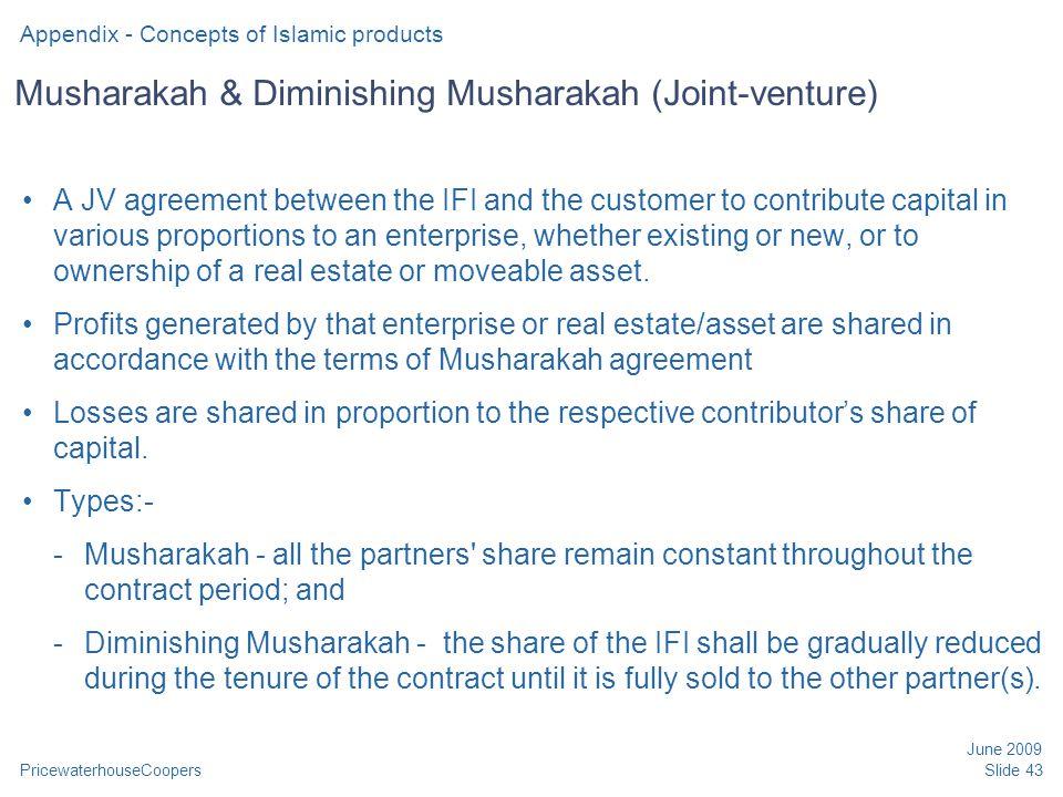 PricewaterhouseCoopers June 2009 Slide 43 Musharakah & Diminishing Musharakah (Joint-venture) A JV agreement between the IFI and the customer to contr