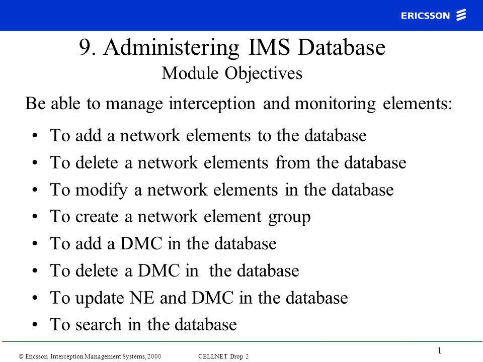 © Ericsson Interception Management Systems, 2000 CELLNET Drop 2 1 9. Administering IMS Database Module Objectives To add a network elements to the dat