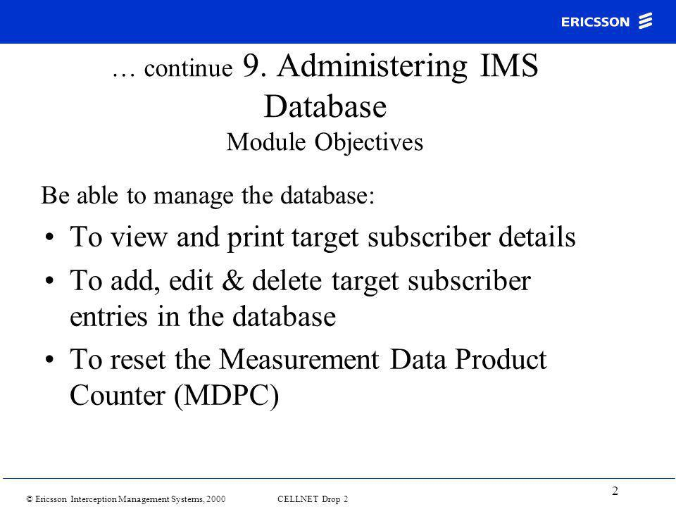 © Ericsson Interception Management Systems, 2000 CELLNET Drop 2 2 … continue 9. Administering IMS Database Module Objectives To view and print target