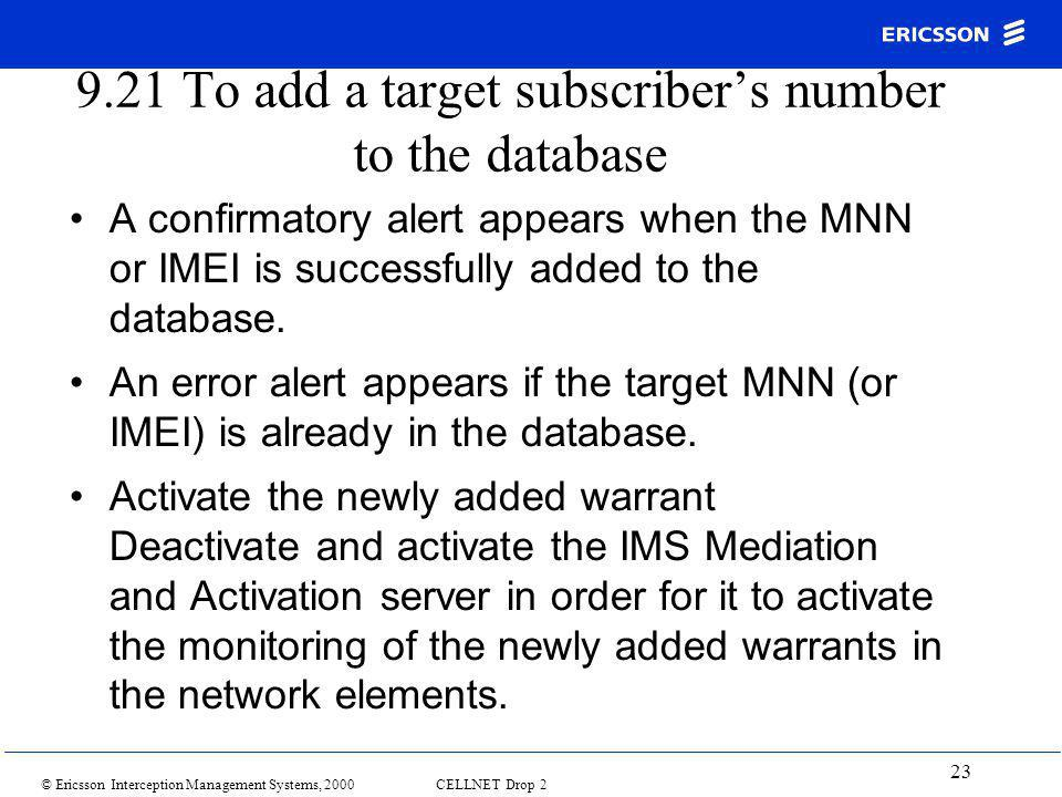 © Ericsson Interception Management Systems, 2000 CELLNET Drop 2 23 9.21 To add a target subscriber's number to the database A confirmatory alert appears when the MNN or IMEI is successfully added to the database.