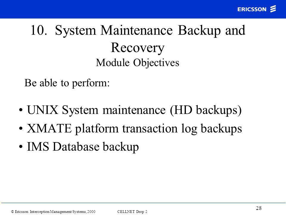 © Ericsson Interception Management Systems, 2000 CELLNET Drop 2 28 10. System Maintenance Backup and Recovery Module Objectives UNIX System maintenanc