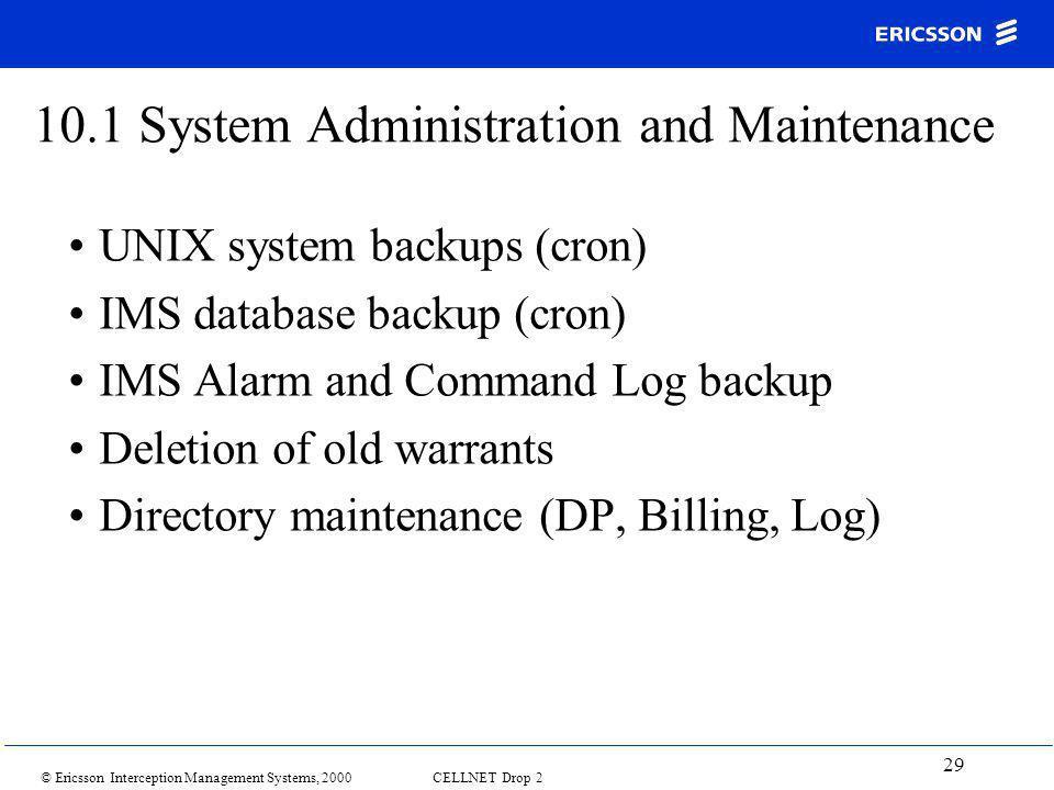 © Ericsson Interception Management Systems, 2000 CELLNET Drop 2 29 10.1 System Administration and Maintenance UNIX system backups (cron) IMS database