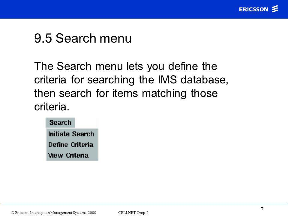 © Ericsson Interception Management Systems, 2000 CELLNET Drop 2 7 9.5 Search menu The Search menu lets you define the criteria for searching the IMS database, then search for items matching those criteria.
