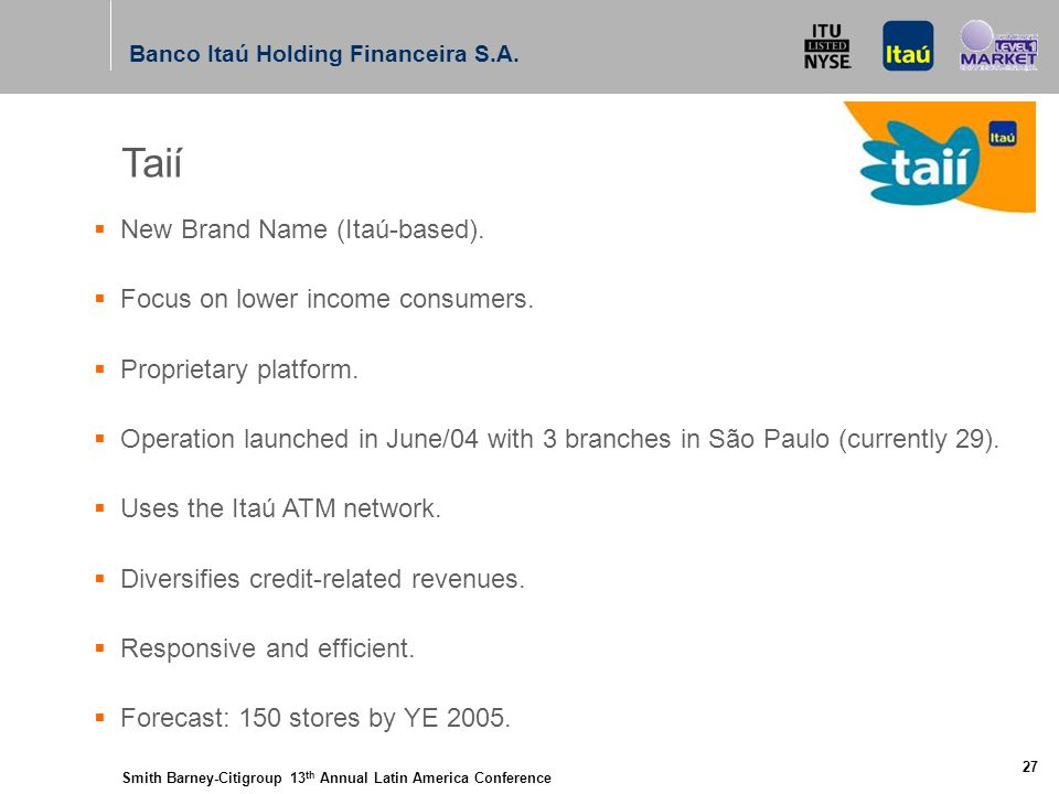 Smith Barney-Citigroup 13 th Annual Latin America Conference Banco Itaú Holding Financeira S.A. 27 Taií  New Brand Name (Itaú-based).  Focus on lowe