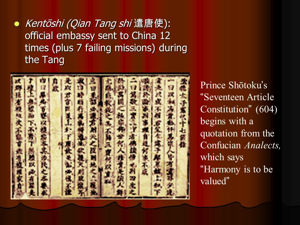 Kentōshi (Qian Tang shi 遣唐使 ): official embassy sent to China 12 times (plus 7 failing missions) during the Tang Kentōshi (Qian Tang shi 遣唐使 ): official embassy sent to China 12 times (plus 7 failing missions) during the Tang 17 Prince Shōtoku ' s Seventeen Article Constitution (604) begins with a quotation from the Confucian Analects, which says Harmony is to be valued