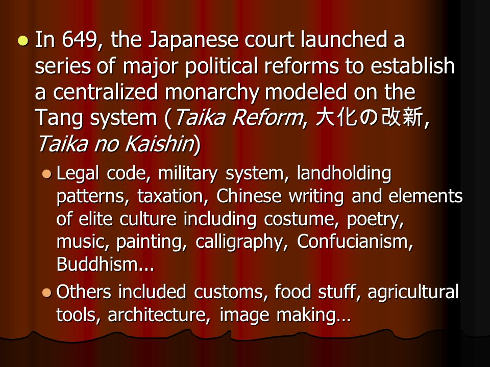 In 649, the Japanese court launched a series of major political reforms to establish a centralized monarchy modeled on the Tang system (Taika Reform, 大化の改新, Taika no Kaishin) In 649, the Japanese court launched a series of major political reforms to establish a centralized monarchy modeled on the Tang system (Taika Reform, 大化の改新, Taika no Kaishin) Legal code, military system, landholding patterns, taxation, Chinese writing and elements of elite culture including costume, poetry, music, painting, calligraphy, Confucianism, Buddhism...