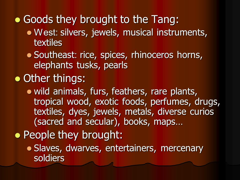 Goods they brought to the Tang: Goods they brought to the Tang: West: silvers, jewels, musical instruments, textiles West: silvers, jewels, musical instruments, textiles Southeast : rice, spices, rhinoceros horns, elephants tusks, pearls Southeast : rice, spices, rhinoceros horns, elephants tusks, pearls Other things: Other things: wild animals, furs, feathers, rare plants, tropical wood, exotic foods, perfumes, drugs, textiles, dyes, jewels, metals, diverse curios (sacred and secular), books, maps… wild animals, furs, feathers, rare plants, tropical wood, exotic foods, perfumes, drugs, textiles, dyes, jewels, metals, diverse curios (sacred and secular), books, maps… People they brought: People they brought: Slaves, dwarves, entertainers, mercenary soldiers Slaves, dwarves, entertainers, mercenary soldiers