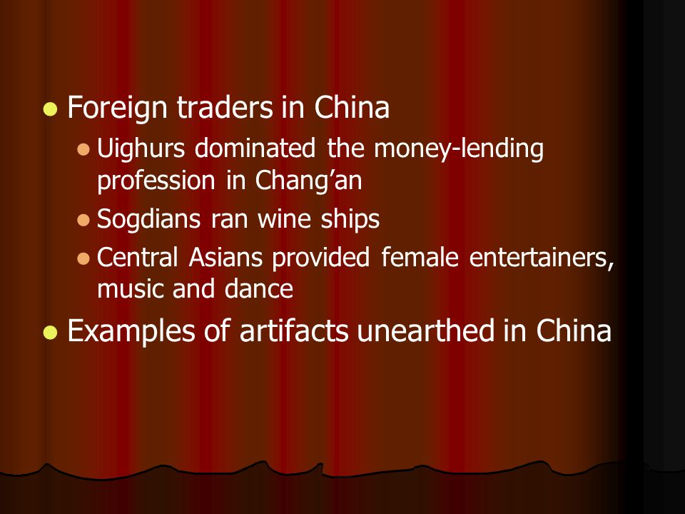 Foreign traders in China Uighurs dominated the money-lending profession in Chang'an Sogdians ran wine ships Central Asians provided female entertainers, music and dance Examples of artifacts unearthed in China