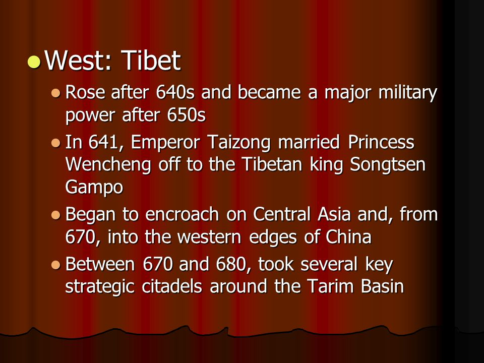 West: Tibet West: Tibet Rose after 640s and became a major military power after 650s Rose after 640s and became a major military power after 650s In 641, Emperor Taizong married Princess Wencheng off to the Tibetan king Songtsen Gampo In 641, Emperor Taizong married Princess Wencheng off to the Tibetan king Songtsen Gampo Began to encroach on Central Asia and, from 670, into the western edges of China Began to encroach on Central Asia and, from 670, into the western edges of China Between 670 and 680, took several key strategic citadels around the Tarim Basin Between 670 and 680, took several key strategic citadels around the Tarim Basin
