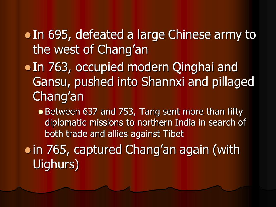 In 695, defeated a large Chinese army to the west of Chang'an In 695, defeated a large Chinese army to the west of Chang'an In 763, occupied modern Qinghai and Gansu, pushed into Shannxi and pillaged Chang'an In 763, occupied modern Qinghai and Gansu, pushed into Shannxi and pillaged Chang'an Between 637 and 753, Tang sent more than fifty diplomatic missions to northern India in search of both trade and allies against Tibet Between 637 and 753, Tang sent more than fifty diplomatic missions to northern India in search of both trade and allies against Tibet in 765, captured Chang'an again (with Uighurs) in 765, captured Chang'an again (with Uighurs)