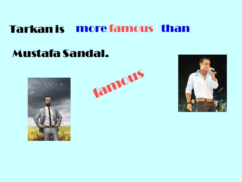 famous Tarkan is Mustafa Sandal. more famous than