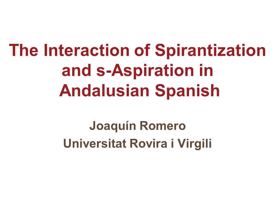 The Interaction of Spirantization and s-Aspiration in Andalusian Spanish Joaquín Romero Universitat Rovira i Virgili