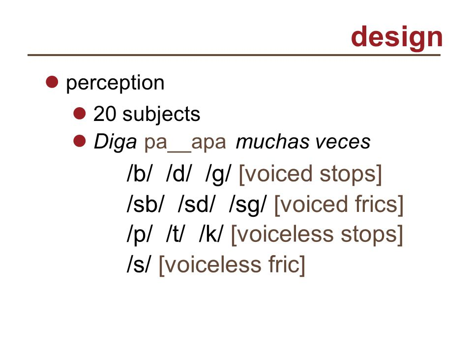 design perception 20 subjects Diga muchas vecespa__apa /b/ /d/ /g/ [voiced stops] /sb/ /sd/ /sg/ [voiced frics] /p/ /t/ /k/ [voiceless stops] /s/ [voi