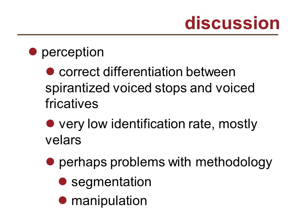 discussion perception correct differentiation between spirantized voiced stops and voiced fricatives very low identification rate, mostly velars perha