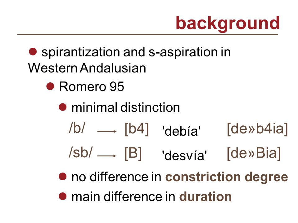 background spirantization and s-aspiration in Western Andalusian Romero 95 minimal distinction /sb/ [B][B] desvía [de»Bia] /b//b/ [b4] debía [de»b4ia] no difference in constriction degree main difference in duration