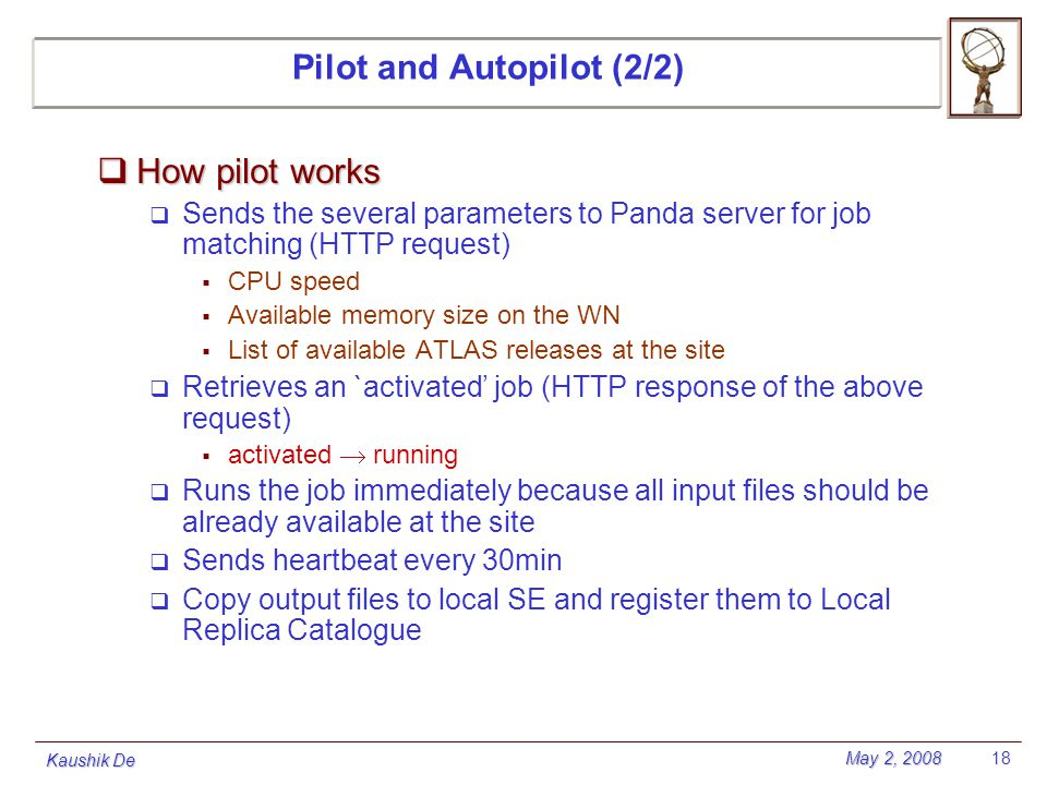 May 2, 2008 Kaushik De 18 Pilot and Autopilot (2/2)  How pilot works  Sends the several parameters to Panda server for job matching (HTTP request) 