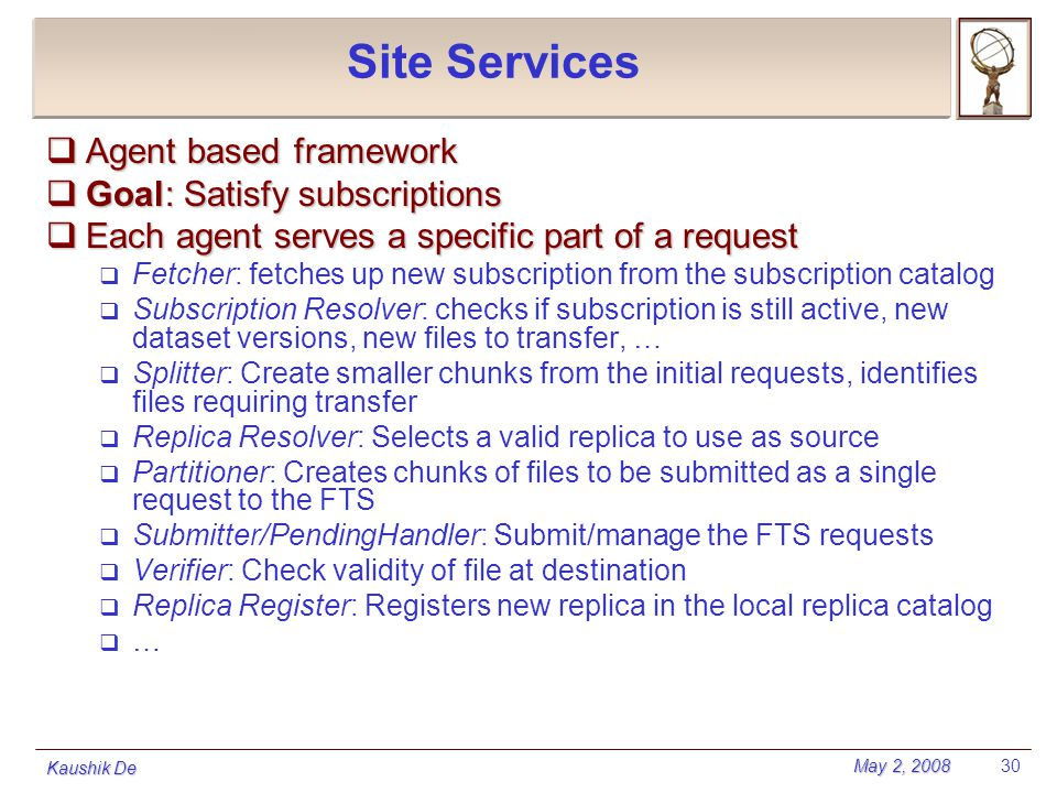May 2, 2008 Kaushik De 30 Site Services  Agent based framework  Goal: Satisfy subscriptions  Each agent serves a specific part of a request  Fetch