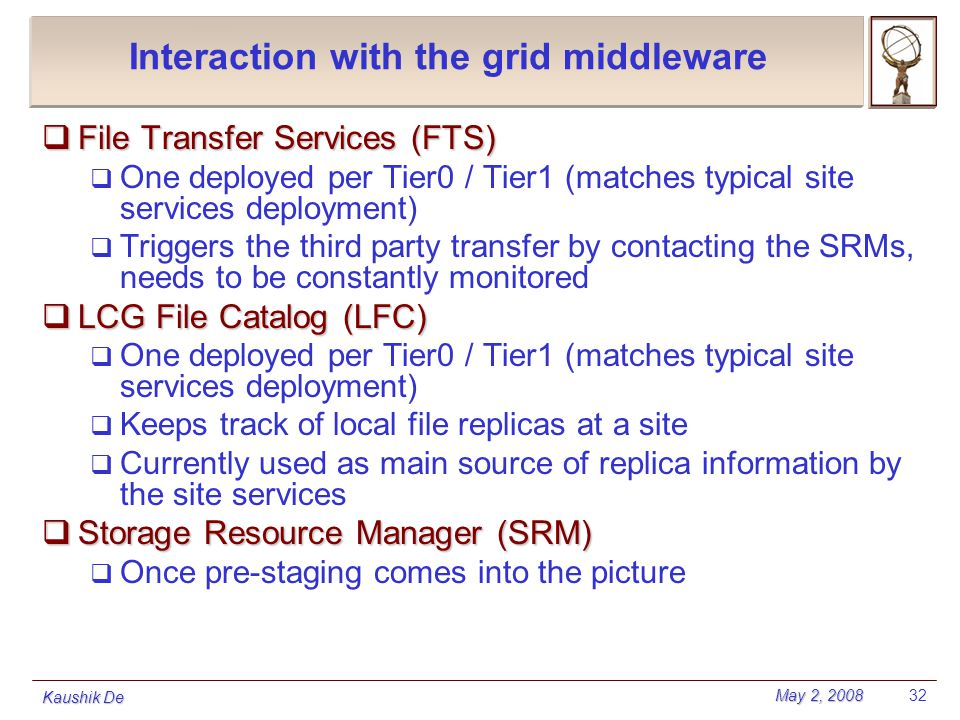 May 2, 2008 Kaushik De 32 Interaction with the grid middleware  File Transfer Services (FTS)  One deployed per Tier0 / Tier1 (matches typical site s