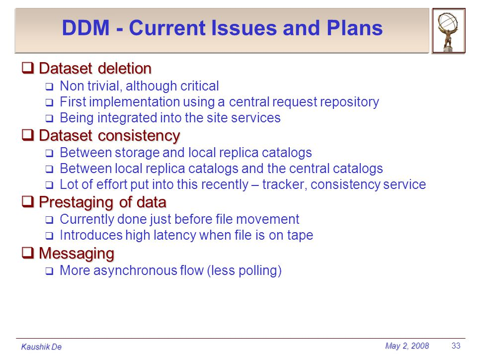 May 2, 2008 Kaushik De 33 DDM - Current Issues and Plans  Dataset deletion  Non trivial, although critical  First implementation using a central re