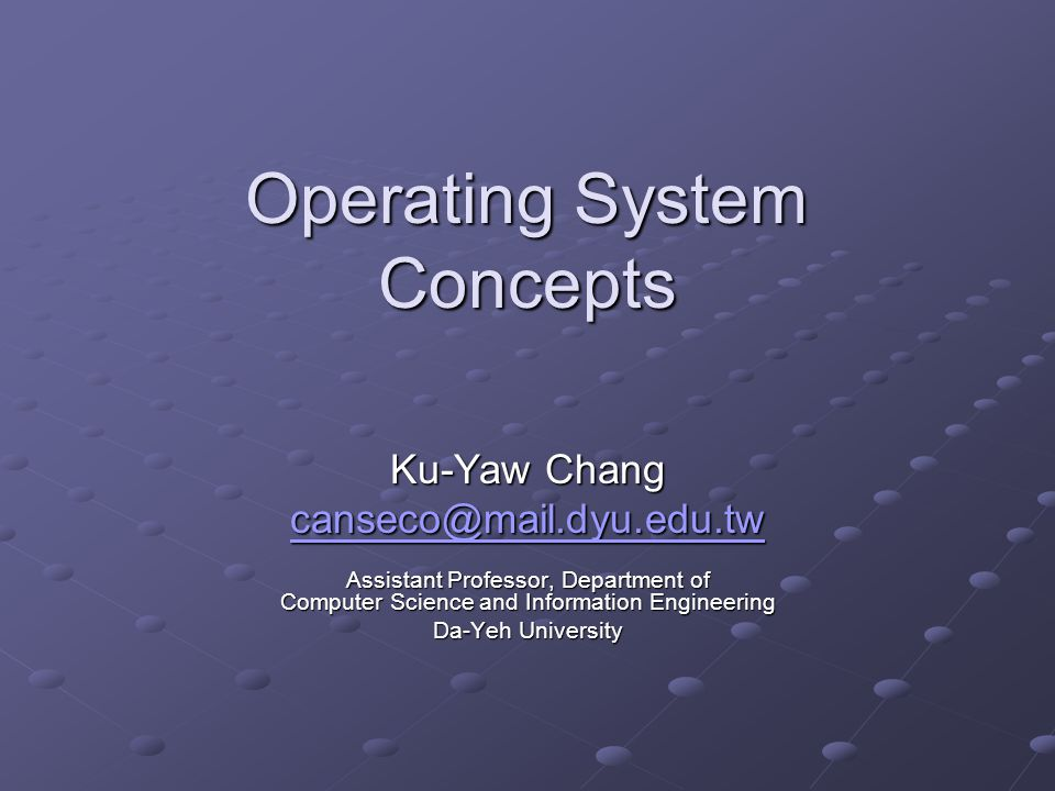 Operating System Concepts Ku-Yaw Chang canseco@mail.dyu.edu.tw Assistant Professor, Department of Computer Science and Information Engineering Da-Yeh University