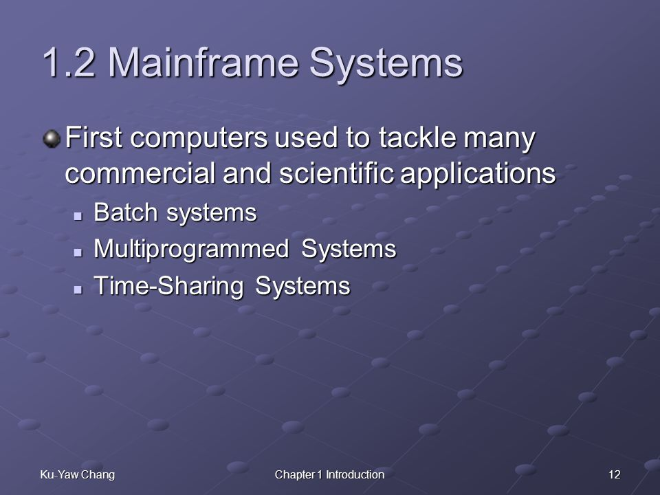 12Ku-Yaw ChangChapter 1 Introduction 1.2 Mainframe Systems First computers used to tackle many commercial and scientific applications Batch systems Batch systems Multiprogrammed Systems Multiprogrammed Systems Time-Sharing Systems Time-Sharing Systems