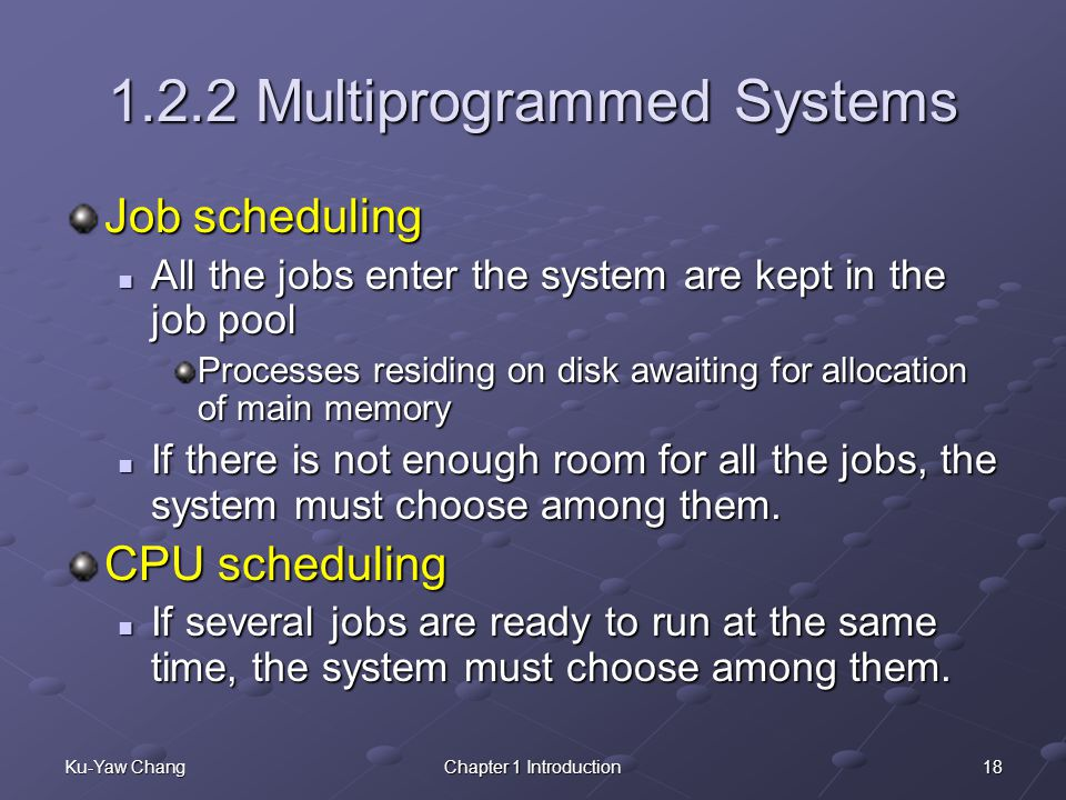 18Ku-Yaw ChangChapter 1 Introduction 1.2.2 Multiprogrammed Systems Job scheduling All the jobs enter the system are kept in the job pool All the jobs enter the system are kept in the job pool Processes residing on disk awaiting for allocation of main memory If there is not enough room for all the jobs, the system must choose among them.