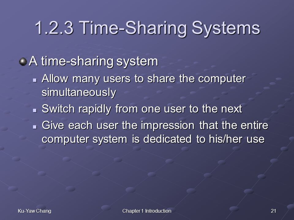 21Ku-Yaw ChangChapter 1 Introduction 1.2.3 Time-Sharing Systems A time-sharing system Allow many users to share the computer simultaneously Allow many users to share the computer simultaneously Switch rapidly from one user to the next Switch rapidly from one user to the next Give each user the impression that the entire computer system is dedicated to his/her use Give each user the impression that the entire computer system is dedicated to his/her use