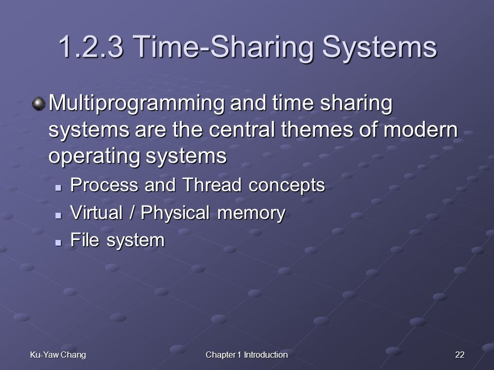 22Ku-Yaw ChangChapter 1 Introduction 1.2.3 Time-Sharing Systems Multiprogramming and time sharing systems are the central themes of modern operating systems Process and Thread concepts Process and Thread concepts Virtual / Physical memory Virtual / Physical memory File system File system