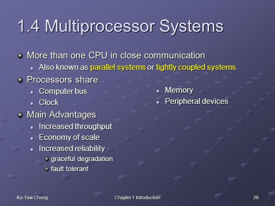 26Ku-Yaw ChangChapter 1 Introduction 1.4 Multiprocessor Systems More than one CPU in close communication Also known as parallel systems or tightly coupled systems Also known as parallel systems or tightly coupled systems Processors share Computer bus Computer bus Clock Clock Main Advantages Increased throughput Increased throughput Economy of scale Economy of scale Increased reliability Increased reliability graceful degradation fault tolerant Memory Peripheral devices