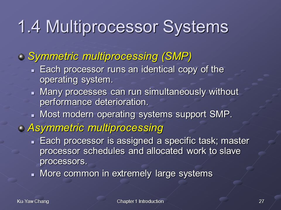 27Ku-Yaw ChangChapter 1 Introduction 1.4 Multiprocessor Systems Symmetric multiprocessing (SMP) Each processor runs an identical copy of the operating system.