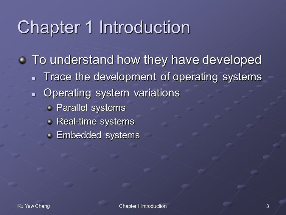 3Ku-Yaw ChangChapter 1 Introduction To understand how they have developed Trace the development of operating systems Trace the development of operating systems Operating system variations Operating system variations Parallel systems Real-time systems Embedded systems