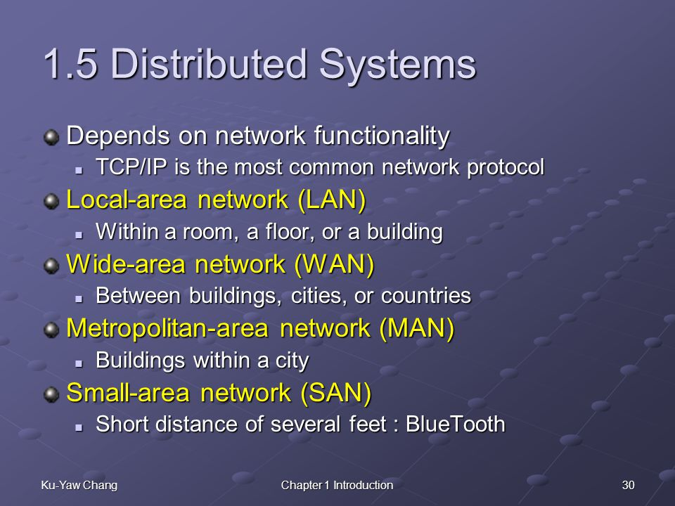 30Ku-Yaw ChangChapter 1 Introduction 1.5 Distributed Systems Depends on network functionality TCP/IP is the most common network protocol TCP/IP is the most common network protocol Local-area network (LAN) Within a room, a floor, or a building Within a room, a floor, or a building Wide-area network (WAN) Between buildings, cities, or countries Between buildings, cities, or countries Metropolitan-area network (MAN) Buildings within a city Buildings within a city Small-area network (SAN) Short distance of several feet : BlueTooth Short distance of several feet : BlueTooth
