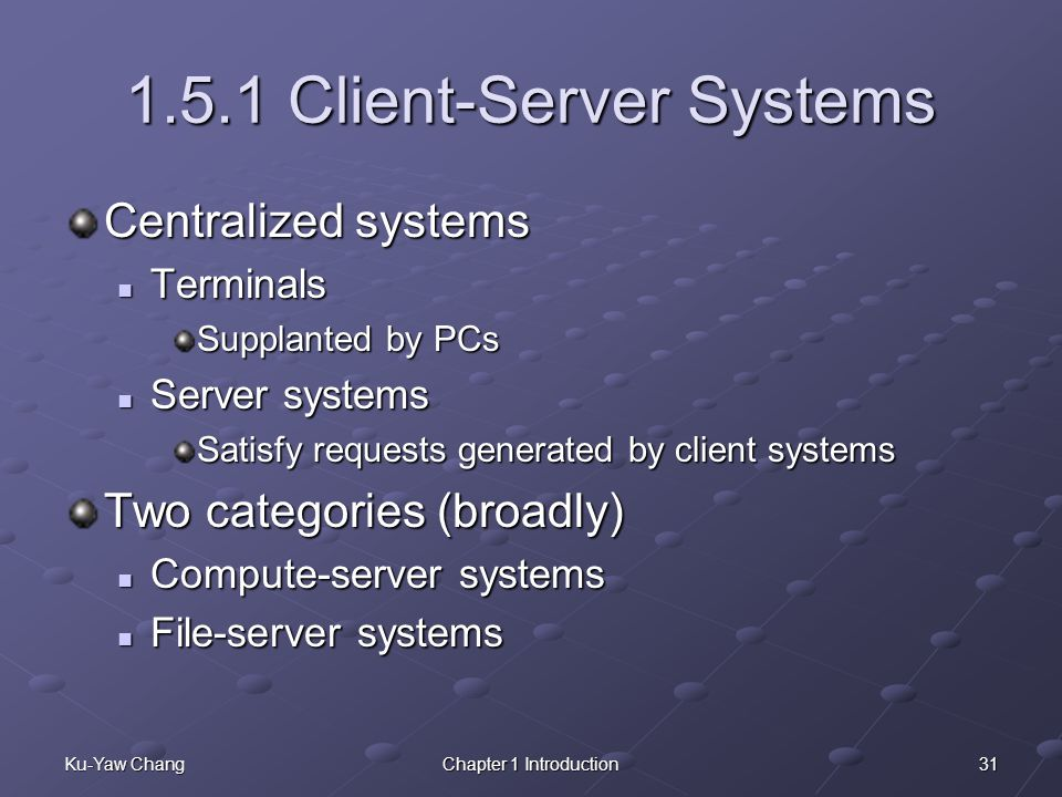 31Ku-Yaw ChangChapter 1 Introduction 1.5.1 Client-Server Systems Centralized systems Terminals Terminals Supplanted by PCs Server systems Server systems Satisfy requests generated by client systems Two categories (broadly) Compute-server systems Compute-server systems File-server systems File-server systems