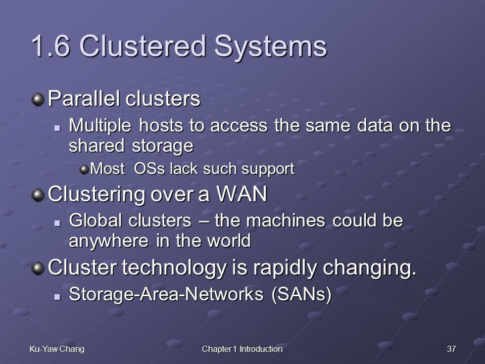37Ku-Yaw ChangChapter 1 Introduction 1.6 Clustered Systems Parallel clusters Multiple hosts to access the same data on the shared storage Multiple hosts to access the same data on the shared storage Most OSs lack such support Clustering over a WAN Global clusters – the machines could be anywhere in the world Global clusters – the machines could be anywhere in the world Cluster technology is rapidly changing.