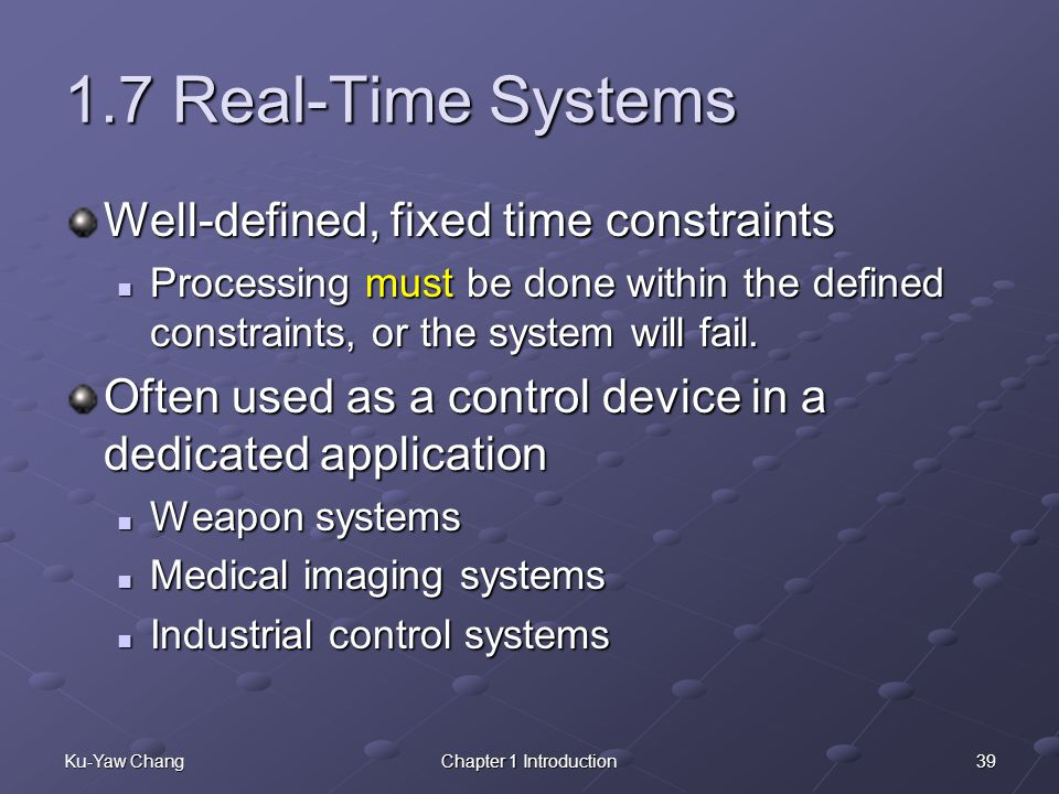 39Ku-Yaw ChangChapter 1 Introduction 1.7 Real-Time Systems Well-defined, fixed time constraints Processing must be done within the defined constraints, or the system will fail.