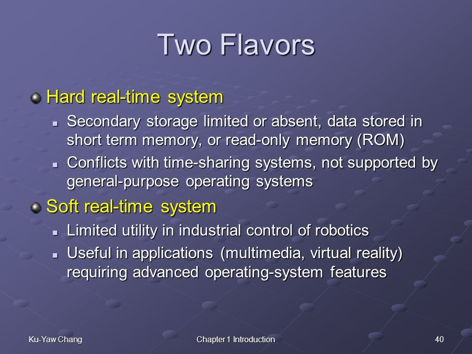 40Ku-Yaw ChangChapter 1 Introduction Two Flavors Hard real-time system Secondary storage limited or absent, data stored in short term memory, or read-only memory (ROM) Secondary storage limited or absent, data stored in short term memory, or read-only memory (ROM) Conflicts with time-sharing systems, not supported by general-purpose operating systems Conflicts with time-sharing systems, not supported by general-purpose operating systems Soft real-time system Limited utility in industrial control of robotics Limited utility in industrial control of robotics Useful in applications (multimedia, virtual reality) requiring advanced operating-system features Useful in applications (multimedia, virtual reality) requiring advanced operating-system features