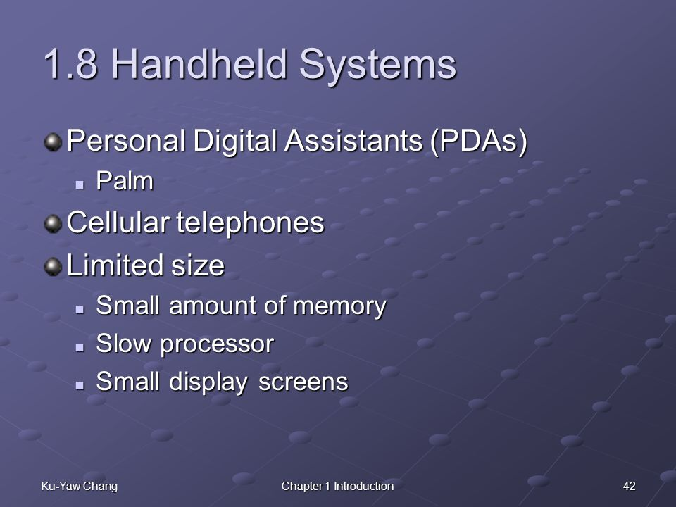 42Ku-Yaw ChangChapter 1 Introduction 1.8 Handheld Systems Personal Digital Assistants (PDAs) Palm Palm Cellular telephones Limited size Small amount of memory Small amount of memory Slow processor Slow processor Small display screens Small display screens