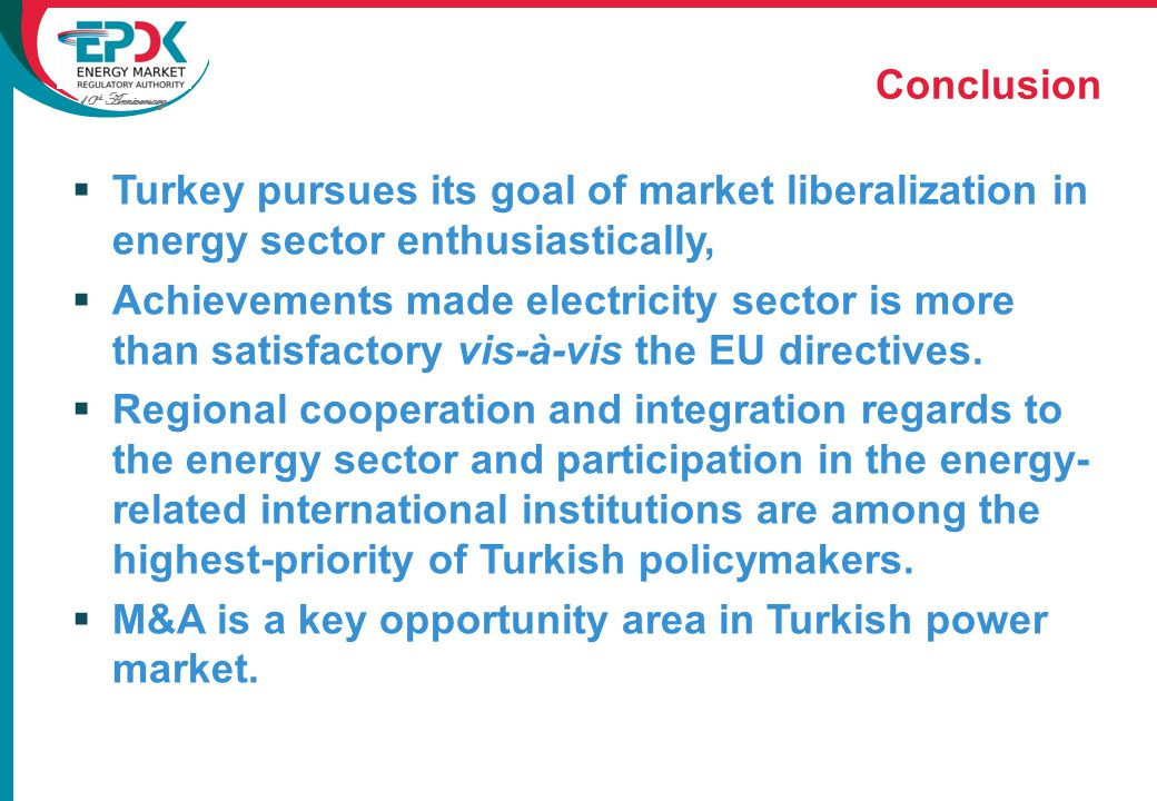 10 th Anniversary  Turkey pursues its goal of market liberalization in energy sector enthusiastically,  Achievements made electricity sector is more than satisfactory vis-à-vis the EU directives.