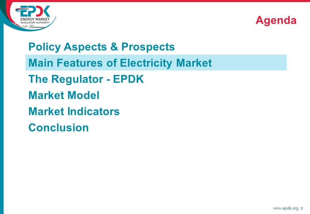 10 th Anniversary www.epdk.org..tr Agenda Policy Aspects & Prospects Main Features of Electricity Market The Regulator - EPDK Market Model Market Indicators Conclusion