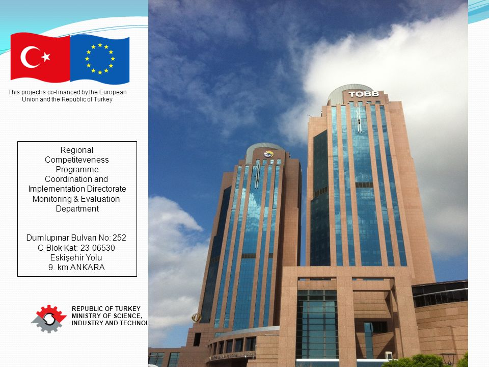 This project is co-financed by the European Union and the Republic of Turkey REPUBLIC OF TURKEY MINISTRY OF SCIENCE, INDUSTRY AND TECHNOLOGY Regional Competiteveness Programme Coordination and Implementation Directorate Monitoring & Evaluation Department Dumlupınar Bulvarı No: 252 C Blok Kat: 23 06530 Eskişehir Yolu 9.