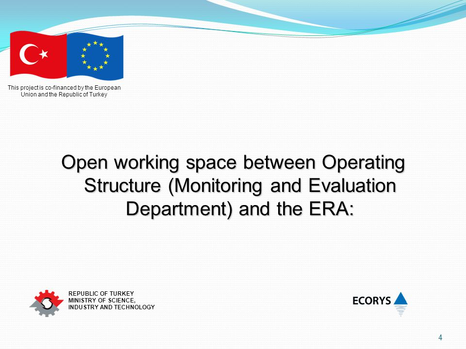 This project is co-financed by the European Union and the Republic of Turkey REPUBLIC OF TURKEY MINISTRY OF SCIENCE, INDUSTRY AND TECHNOLOGY Open working space between Operating Structure (Monitoring and Evaluation Department) and the ERA: 4