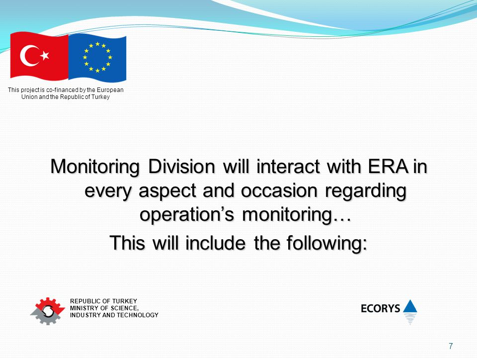 This project is co-financed by the European Union and the Republic of Turkey REPUBLIC OF TURKEY MINISTRY OF SCIENCE, INDUSTRY AND TECHNOLOGY 8 Channels of Communication Sectoral Monitoring Committee Operation's Steering Committees On site visits Regular Communication through direct contact (Tel, e-mail…) IMIS and Operation Monitoring Report preparation