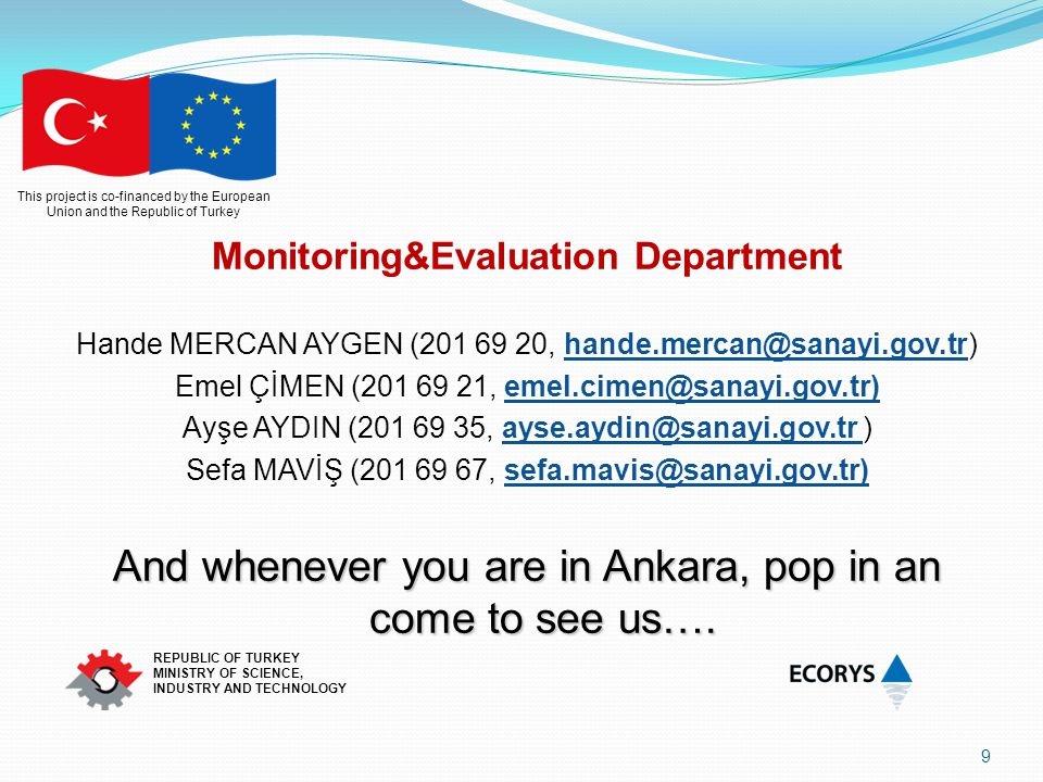 This project is co-financed by the European Union and the Republic of Turkey REPUBLIC OF TURKEY MINISTRY OF SCIENCE, INDUSTRY AND TECHNOLOGY Monitoring&Evaluation Department Hande MERCAN AYGEN (201 69 20, hande.mercan@sanayi.gov.tr) Emel ÇİMEN (201 69 21, emel.cimen@sanayi.gov.tr) Ayşe AYDIN (201 69 35, ayse.aydin@sanayi.gov.tr ) Sefa MAVİŞ (201 69 67, sefa.mavis@sanayi.gov.tr) And whenever you are in Ankara, pop in an come to see us….